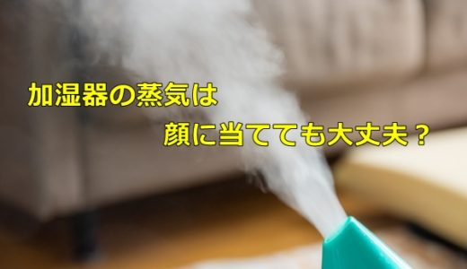 加湿器の水蒸気は顔に当てても大丈夫?顔の乾燥に効果はあるの?